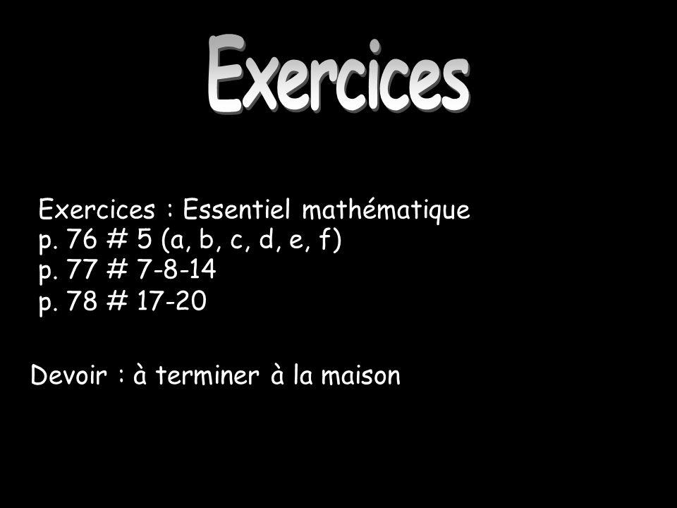 Exercices Exercices : Essentiel mathématique p. 76 # 5 (a, b, c, d, e, f) p. 77 # 7-8-14 p. 78 # 17-20 Devoir : à terminer à la maison