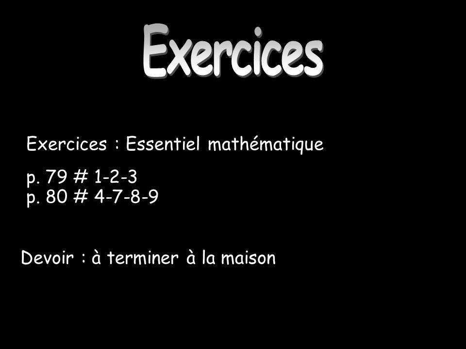 Exercices Exercices : Essentiel mathématique p. 79 # 1-2-3 p. 80 # 4-7-8-9 Devoir : à terminer à la maison