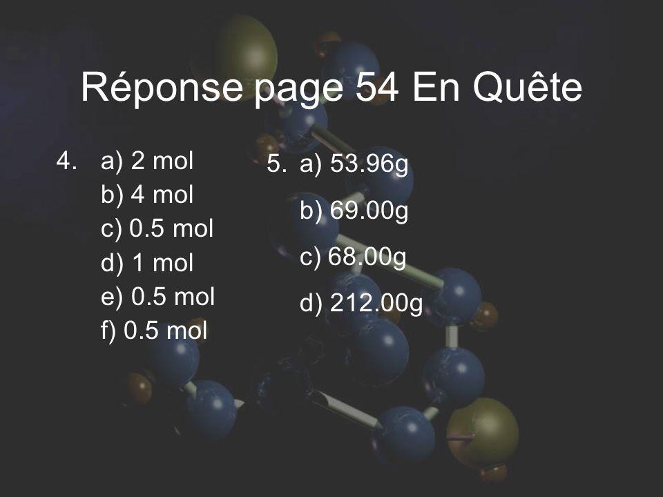 Réponse page 54 En Quête 4. a) 2 mol b) 4 mol c) 0.5 mol d) 1 mol e) 0.5 mol f) 0.5 mol 5. a) 53.96g b) 69.00g c) 68.00g d) 212.00g