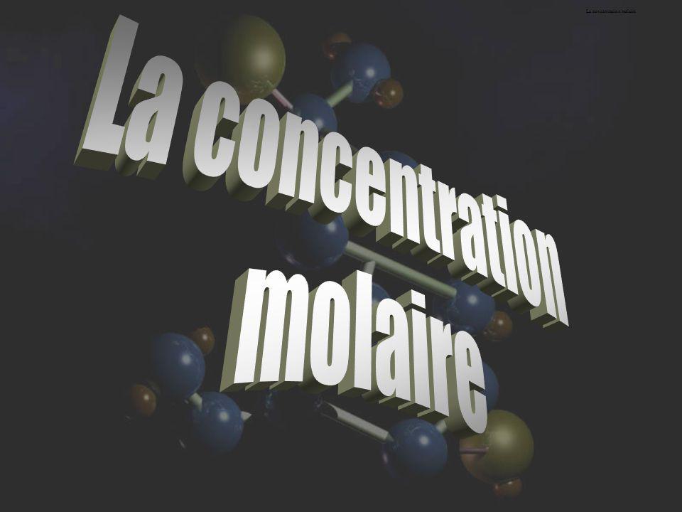 La concentration molaire (molarité) La concentration molaire (c) s exprime en moles par litre (mol/L).
