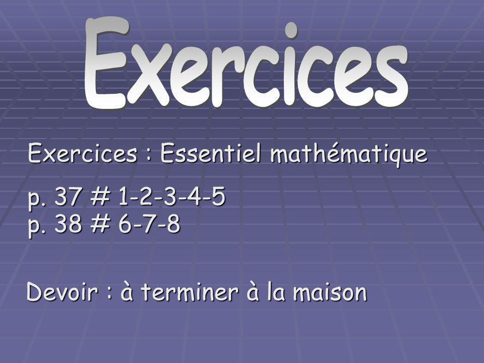Exercices : Essentiel mathématique p. 37 # 1-2-3-4-5 p. 38 # 6-7-8 Devoir : à terminer à la maison