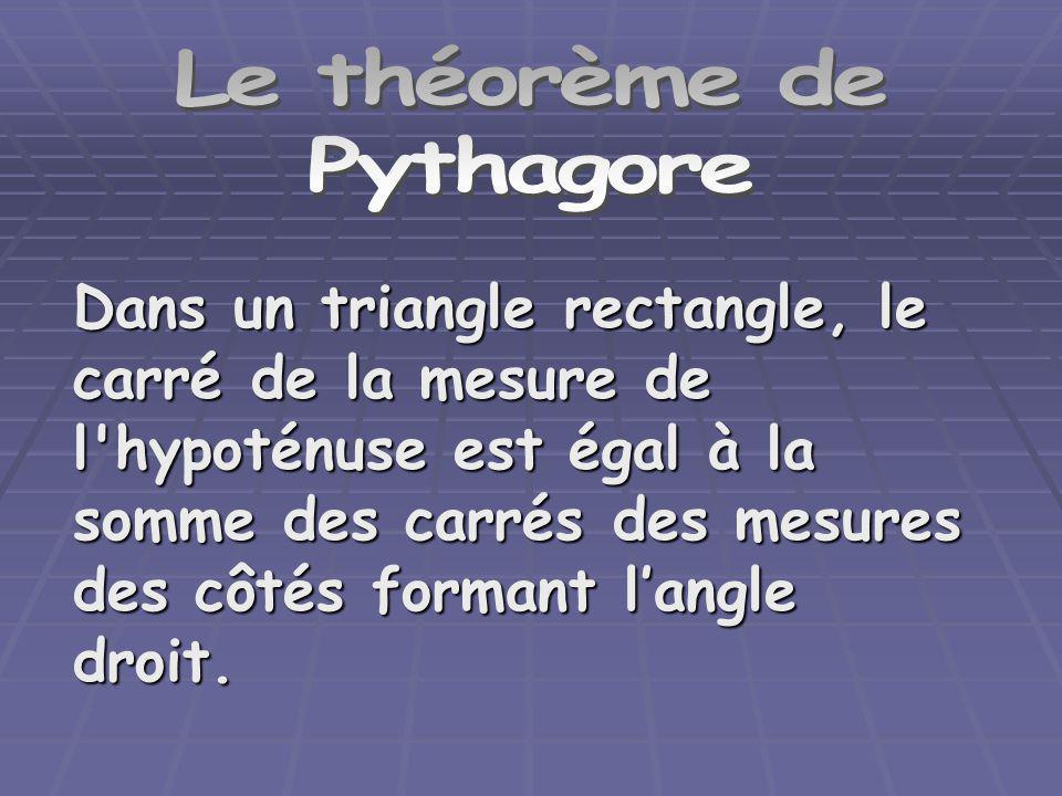 Le théorème de Pythagore Dans un triangle rectangle, le carré de la mesure de l'hypoténuse est égal à la somme des carrés des mesures des côtés forman