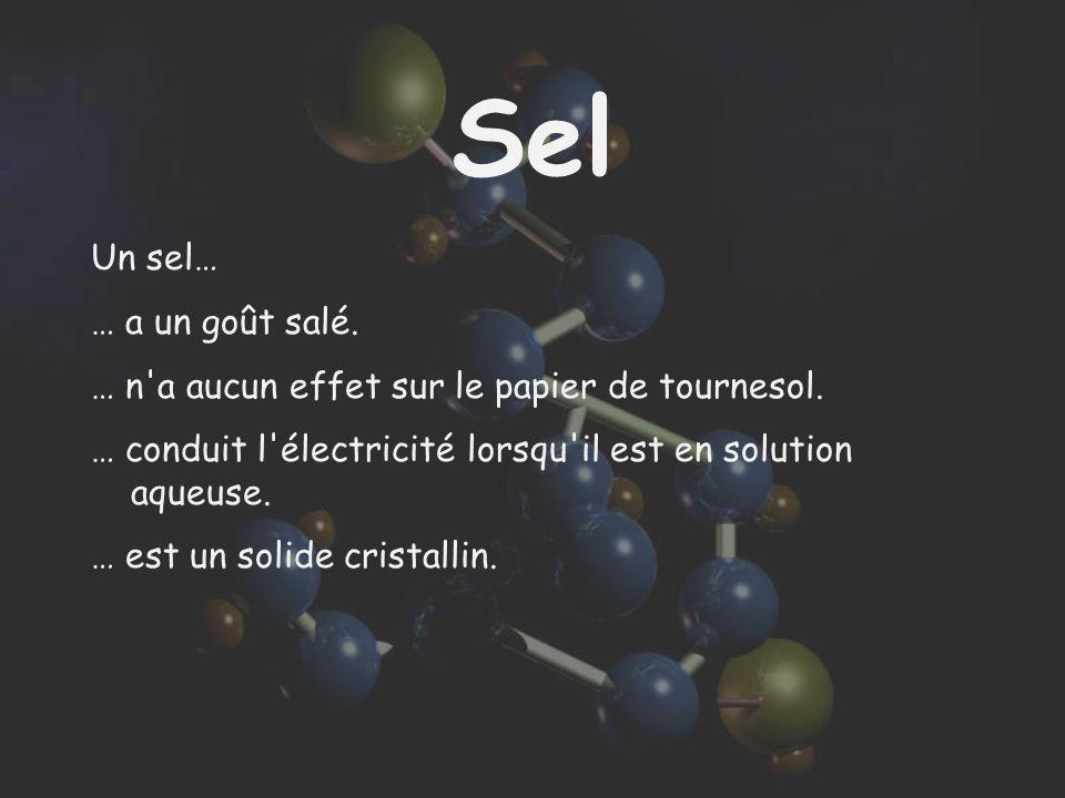 Sel Un sel… … a un goût salé. … n'a aucun effet sur le papier de tournesol. … conduit l'électricité lorsqu'il est en solution aqueuse. … est un solide