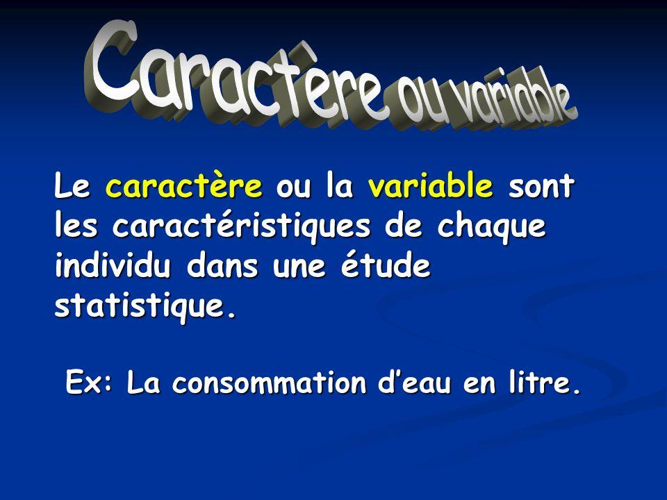 Caractère ou variable Le caractère ou la variable sont les caractéristiques de chaque individu dans une étude statistique. Ex: La consommation deau en