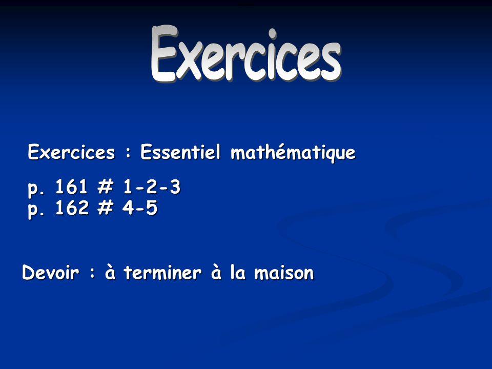 Exercices Exercices : Essentiel mathématique p. 161 # 1-2-3 p. 162 # 4-5 Devoir : à terminer à la maison