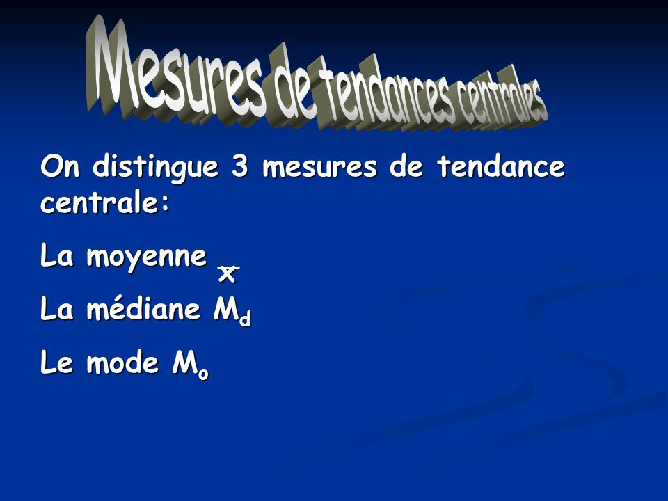 On distingue 3 mesures de tendance centrale: La moyenne La médiane M d Le mode M o Mesures de tendances centralesx