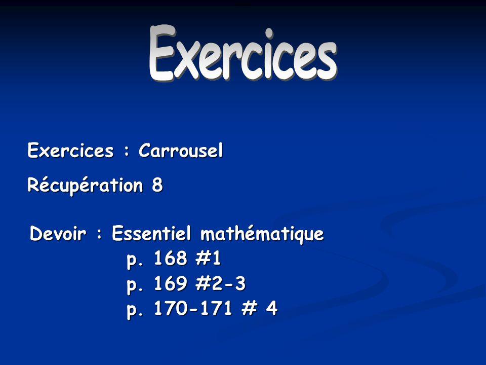Exercices Exercices : Carrousel Récupération 8 Devoir : Essentiel mathématique p. 168 #1 p. 169 #2-3 p. 170-171 # 4