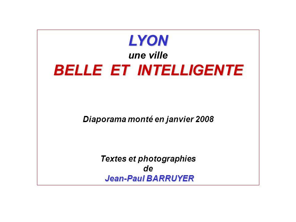 LYON une ville BELLE ET INTELLIGENTE Diaporama monté en janvier 2008 Textes et photographies de Jean-Paul BARRUYER
