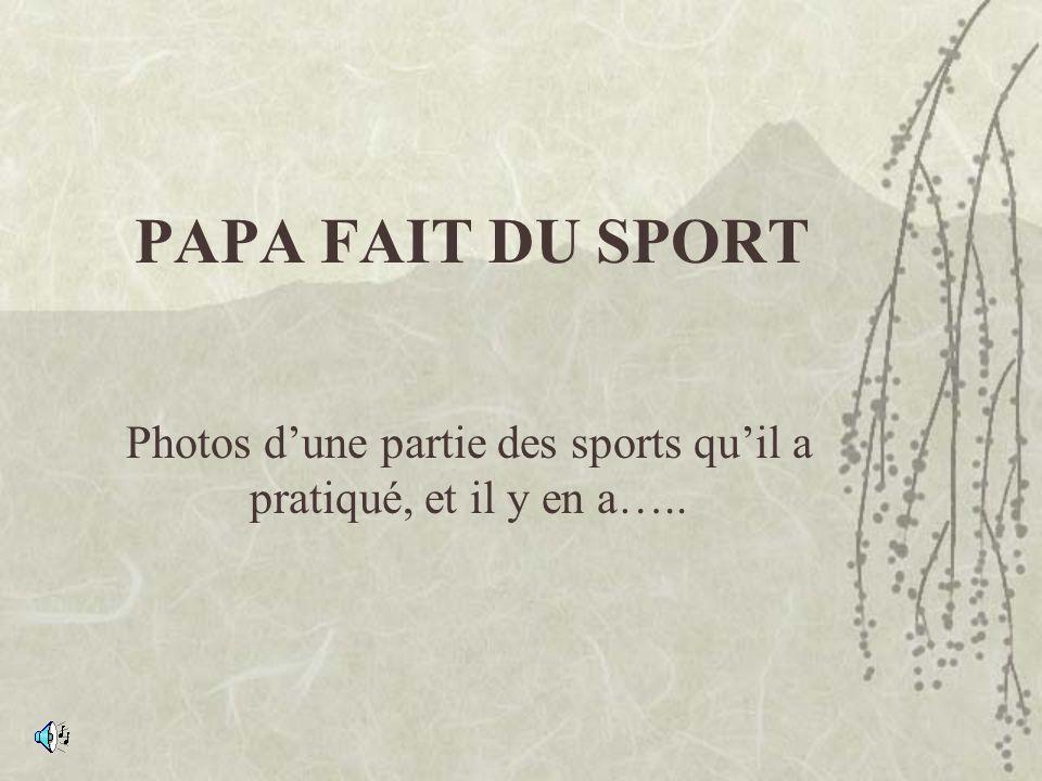PAPA FAIT DU SPORT Photos dune partie des sports quil a pratiqué, et il y en a…..