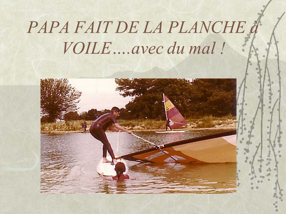 PAPA FAIT DE LA PLANCHE à VOILE….avec du mal !