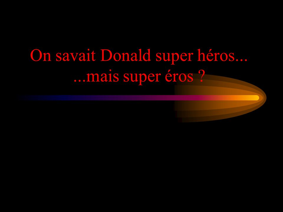 On savait Donald super héros......mais super éros
