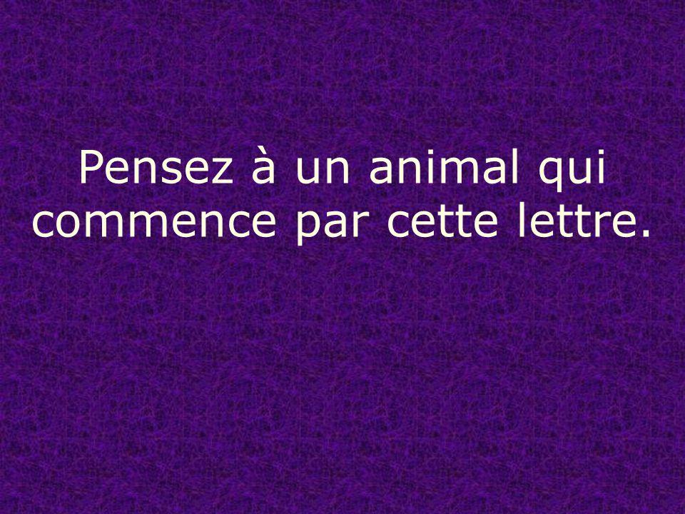 Pensez à un animal qui commence par cette lettre.