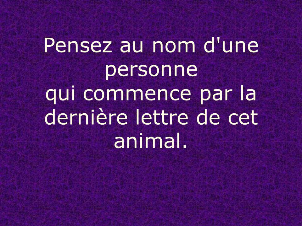 Pensez au nom d une personne qui commence par la dernière lettre de cet animal.