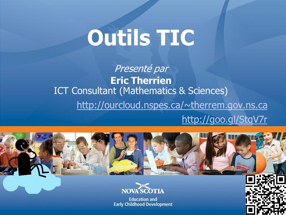 Outils TIC Presenté par Eric Therrien ICT Consultant (Mathematics & Sciences) http://ourcloud.nspes.ca/~therrem.gov.ns.ca http://goo.gl/StqV7r