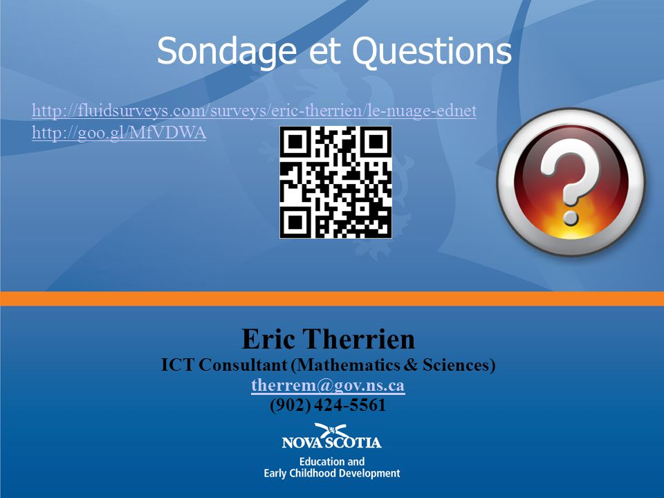 Sondage et Questions Eric Therrien ICT Consultant (Mathematics & Sciences) therrem@gov.ns.ca (902) 424-5561 http://fluidsurveys.com/surveys/eric-therrien/le-nuage-ednet http://goo.gl/MfVDWA