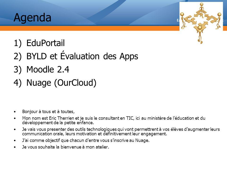 Agenda 1)EduPortail 2)BYLD et Évaluation des Apps 3)Moodle 2.4 4)Nuage (OurCloud) Bonjour à tous et à toutes, Mon nom est Eric Therrien et je suis le