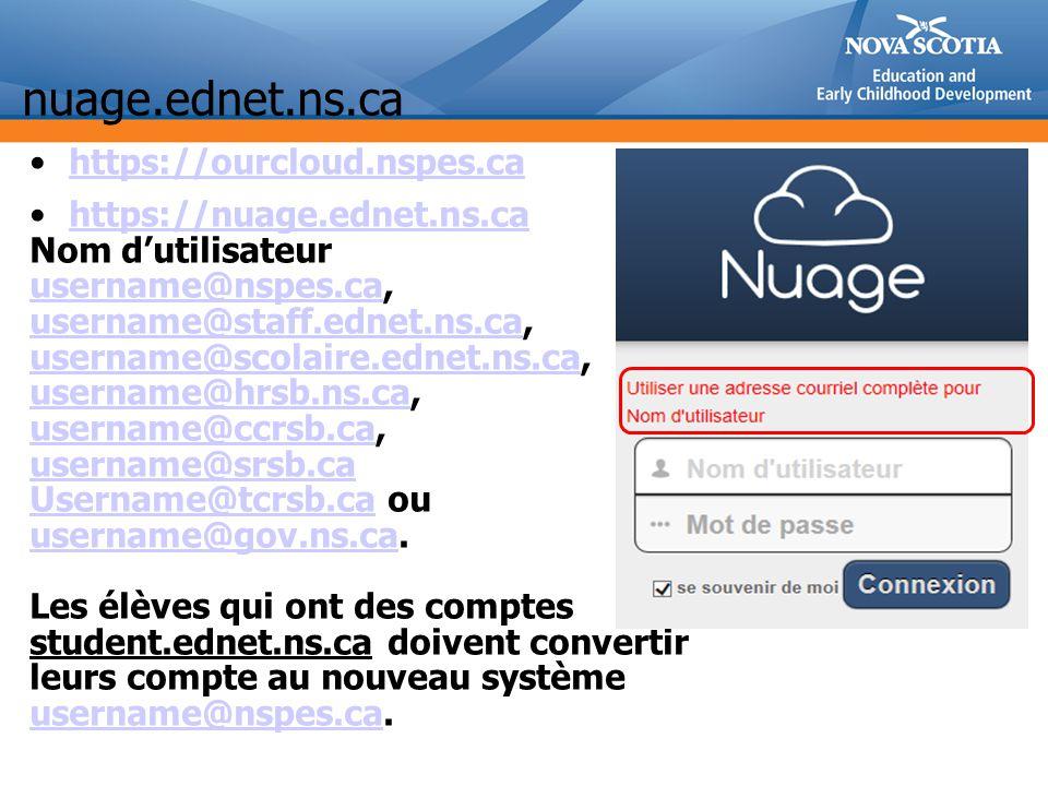 nuage.ednet.ns.ca https://ourcloud.nspes.ca https://nuage.ednet.ns.ca Nom dutilisateur username@nspes.causername@nspes.ca, username@staff.ednet.ns.causername@staff.ednet.ns.ca, username@scolaire.ednet.ns.causername@scolaire.ednet.ns.ca, username@hrsb.ns.ca, username@ccrsb.ca, username@hrsb.ns.ca username@ccrsb.ca username@srsb.ca Username@tcrsb.caUsername@tcrsb.ca ou username@gov.ns.causername@gov.ns.ca.
