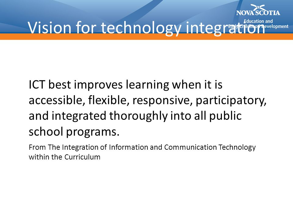 Vision for technology integration ICT best improves learning when it is accessible, flexible, responsive, participatory, and integrated thoroughly into all public school programs.