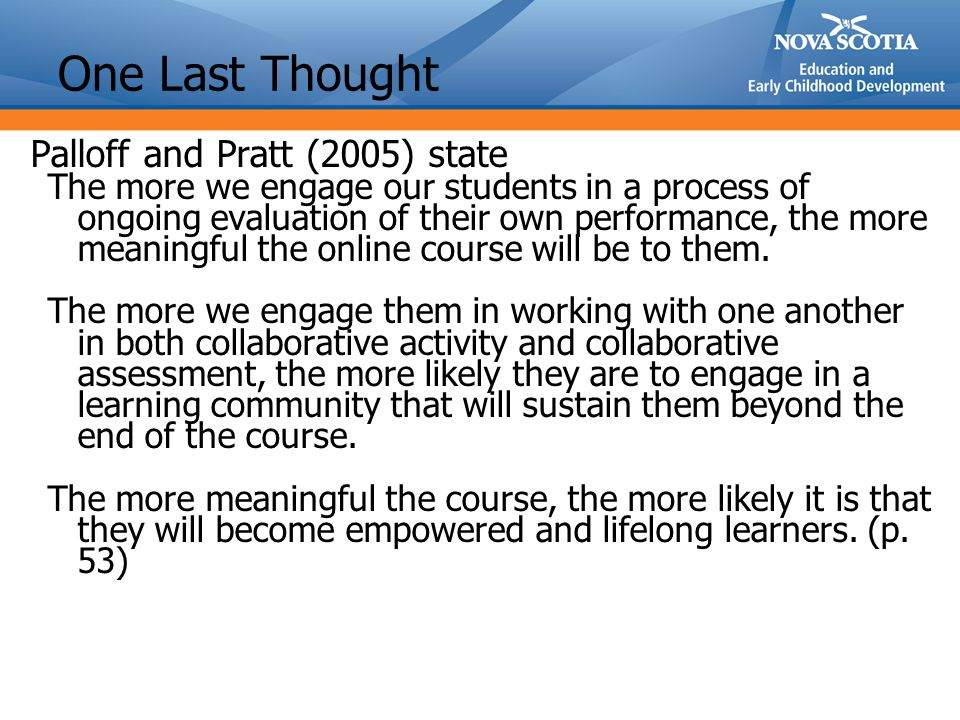 One Last Thought Palloff and Pratt (2005) state The more we engage our students in a process of ongoing evaluation of their own performance, the more meaningful the online course will be to them.