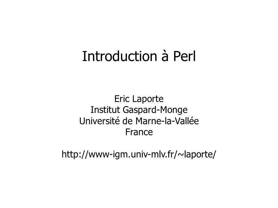 Eric Laporte Institut Gaspard-Monge Université de Marne-la-Vallée France http://www-igm.univ-mlv.fr/~laporte/ Introduction à Perl