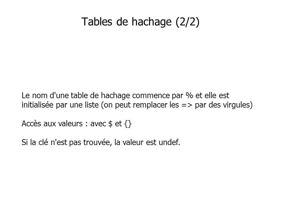 Le nom d une table de hachage commence par % et elle est initialisée par une liste (on peut remplacer les => par des virgules) Accès aux valeurs : avec $ et {} Si la clé n est pas trouvée, la valeur est undef.