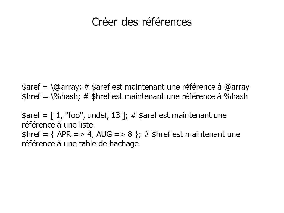 $aref = \@array; # $aref est maintenant une référence à @array $href = \%hash; # $href est maintenant une référence à %hash $aref = [ 1, foo , undef, 13 ]; # $aref est maintenant une référence à une liste $href = { APR => 4, AUG => 8 }; # $href est maintenant une référence à une table de hachage Créer des références