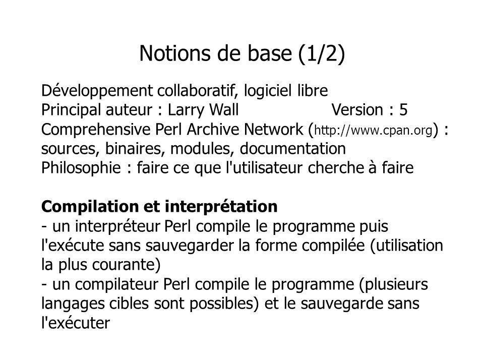 Développement collaboratif, logiciel libre Principal auteur : Larry WallVersion : 5 Comprehensive Perl Archive Network ( http://www.cpan.org ) : sources, binaires, modules, documentation Philosophie : faire ce que l utilisateur cherche à faire Compilation et interprétation - un interpréteur Perl compile le programme puis l exécute sans sauvegarder la forme compilée (utilisation la plus courante) - un compilateur Perl compile le programme (plusieurs langages cibles sont possibles) et le sauvegarde sans l exécuter Notions de base (1/2)