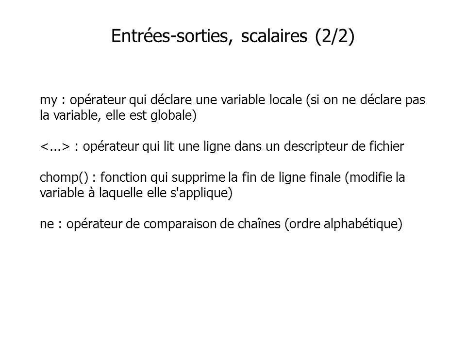 my : opérateur qui déclare une variable locale (si on ne déclare pas la variable, elle est globale) : opérateur qui lit une ligne dans un descripteur de fichier chomp() : fonction qui supprime la fin de ligne finale (modifie la variable à laquelle elle s applique) ne : opérateur de comparaison de chaînes (ordre alphabétique) Entrées-sorties, scalaires (2/2)