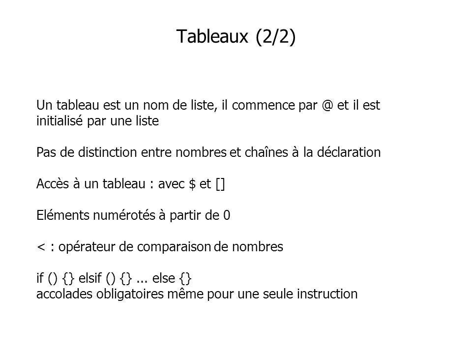 Un tableau est un nom de liste, il commence par @ et il est initialisé par une liste Pas de distinction entre nombres et chaînes à la déclaration Accès à un tableau : avec $ et [] Eléments numérotés à partir de 0 < : opérateur de comparaison de nombres if () {} elsif () {}...