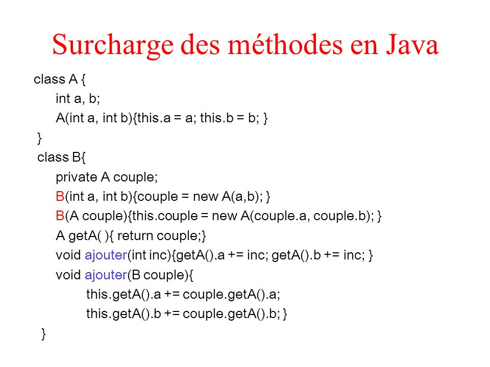 Surcharge des méthodes en Java class A { int a, b; A(int a, int b){this.a = a; this.b = b; } } class B{ private A couple; B(int a, int b){couple = new A(a,b); } B(A couple){this.couple = new A(couple.a, couple.b); } A getA( ){ return couple;} void ajouter(int inc){getA().a += inc; getA().b += inc; } void ajouter(B couple){ this.getA().a += couple.getA().a; this.getA().b += couple.getA().b; } }