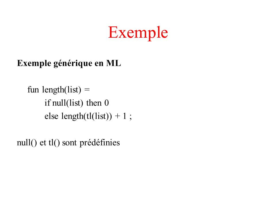 Exemple Exemple générique en ML fun length(list) = if null(list) then 0 else length(tl(list)) + 1 ; null() et tl() sont prédéfinies