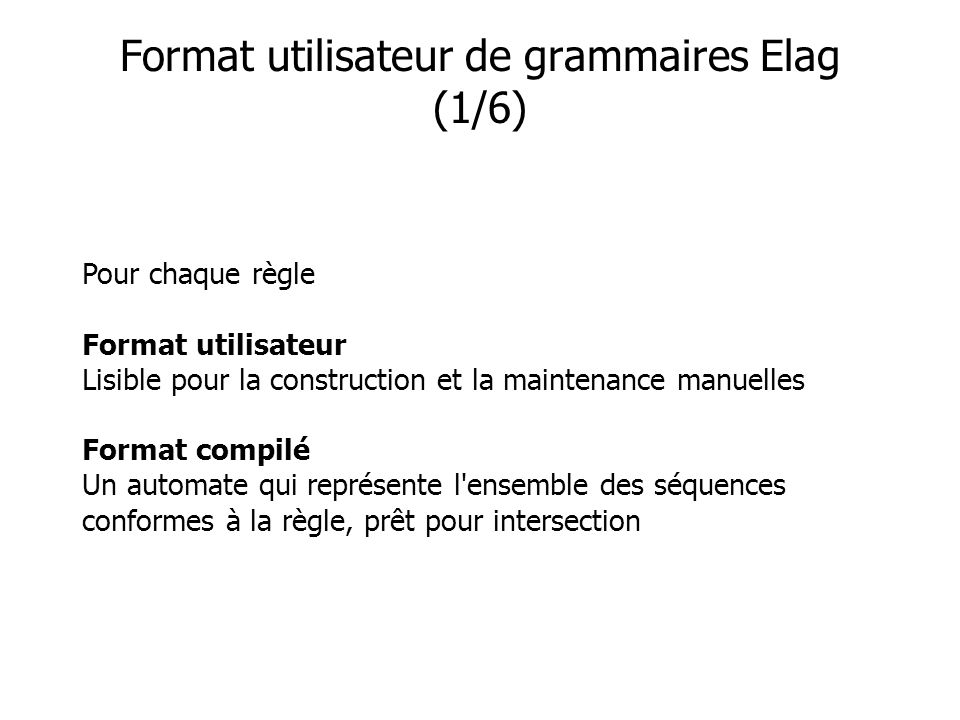 Format utilisateur de grammaires Elag (1/6) Pour chaque règle Format utilisateur Lisible pour la construction et la maintenance manuelles Format compilé Un automate qui représente l ensemble des séquences conformes à la règle, prêt pour intersection