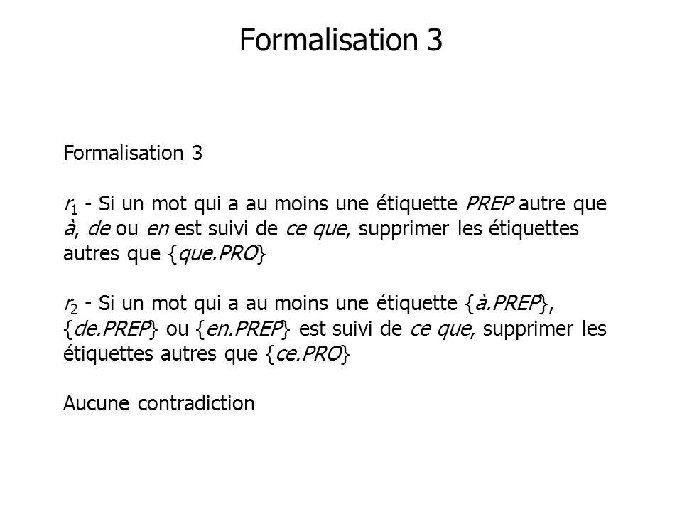 Formalisation 3 Formalisation 3 r 1 - Si un mot qui a au moins une étiquette PREP autre que à, de ou en est suivi de ce que, supprimer les étiquettes autres que {que.PRO} r 2 - Si un mot qui a au moins une étiquette {à.PREP}, {de.PREP} ou {en.PREP} est suivi de ce que, supprimer les étiquettes autres que {ce.PRO} Aucune contradiction