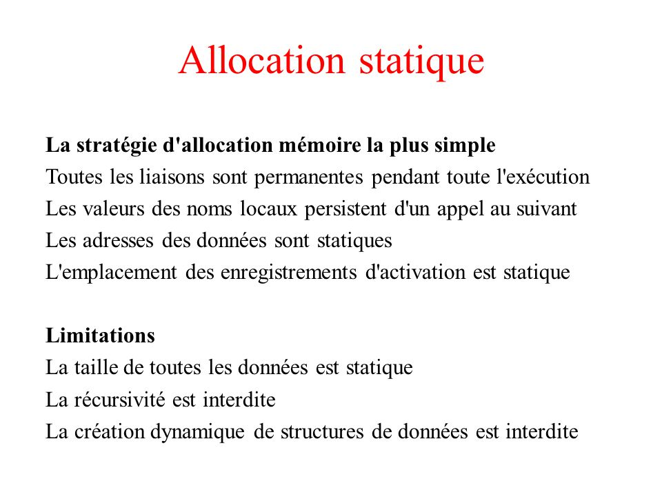 Allocation statique La stratégie d'allocation mémoire la plus simple Toutes les liaisons sont permanentes pendant toute l'exécution Les valeurs des no