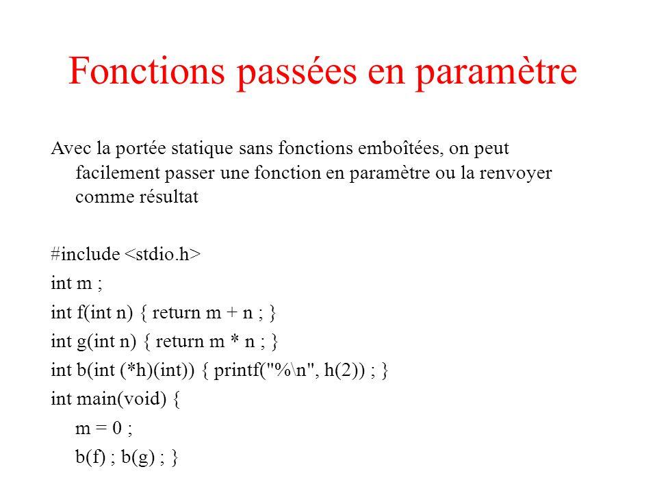 Fonctions passées en paramètre Avec la portée statique sans fonctions emboîtées, on peut facilement passer une fonction en paramètre ou la renvoyer comme résultat #include int m ; int f(int n) { return m + n ; } int g(int n) { return m * n ; } int b(int (*h)(int)) { printf( %\n , h(2)) ; } int main(void) { m = 0 ; b(f) ; b(g) ; }