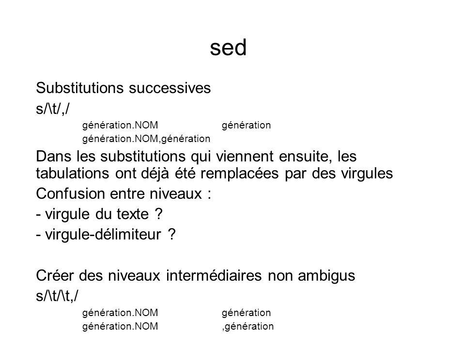 sed Substitutions successives s/\t/,/ génération.NOMgénération génération.NOM,génération Dans les substitutions qui viennent ensuite, les tabulations ont déjà été remplacées par des virgules Confusion entre niveaux : - virgule du texte .