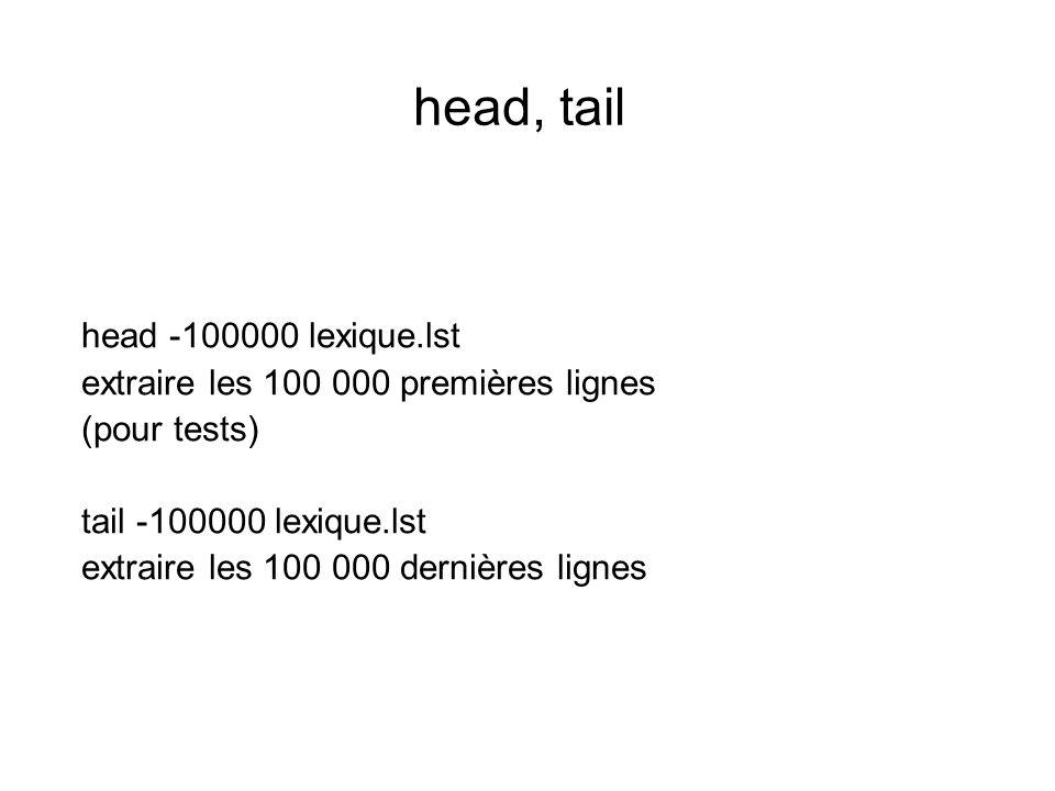 head, tail head -100000 lexique.lst extraire les 100 000 premières lignes (pour tests) tail -100000 lexique.lst extraire les 100 000 dernières lignes