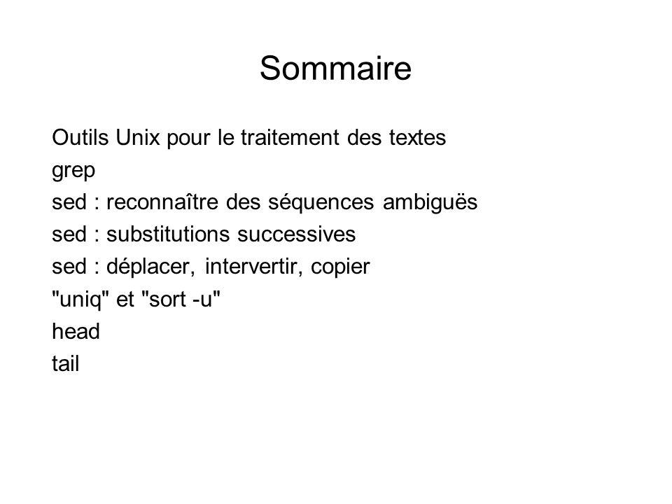 Sommaire Outils Unix pour le traitement des textes grep sed : reconnaître des séquences ambiguës sed : substitutions successives sed : déplacer, intervertir, copier uniq et sort -u head tail