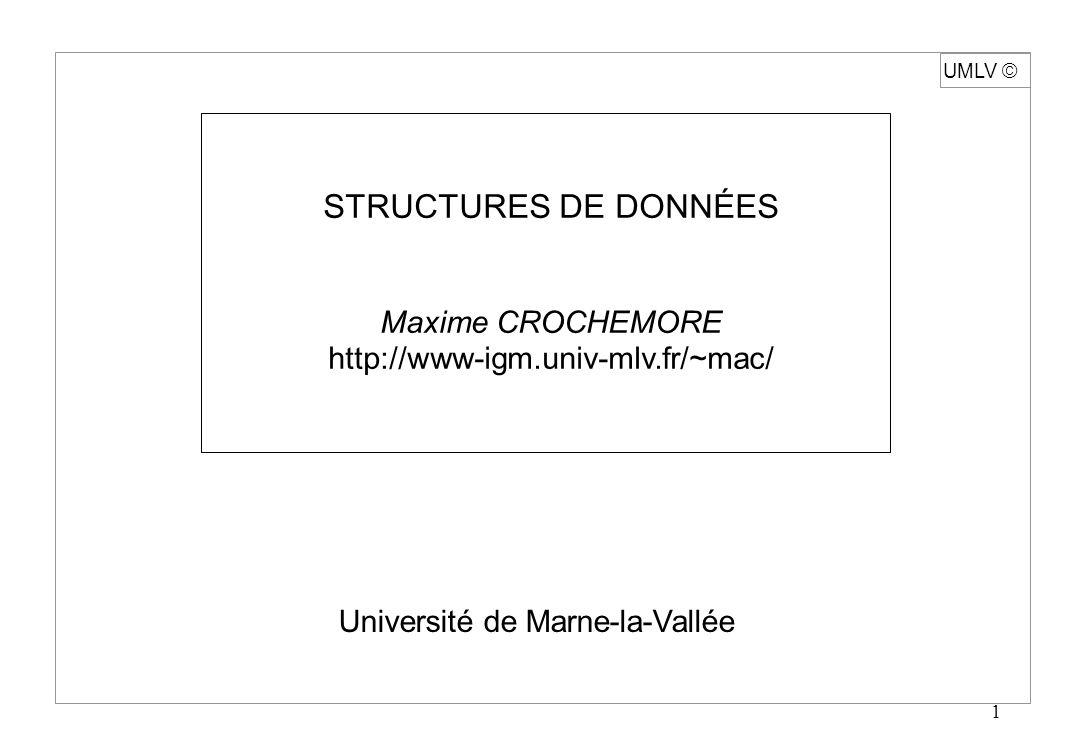 1 UMLV Université de Marne-la-Vallée STRUCTURES DE DONNÉES Maxime CROCHEMORE http://www-igm.univ-mlv.fr/~mac/