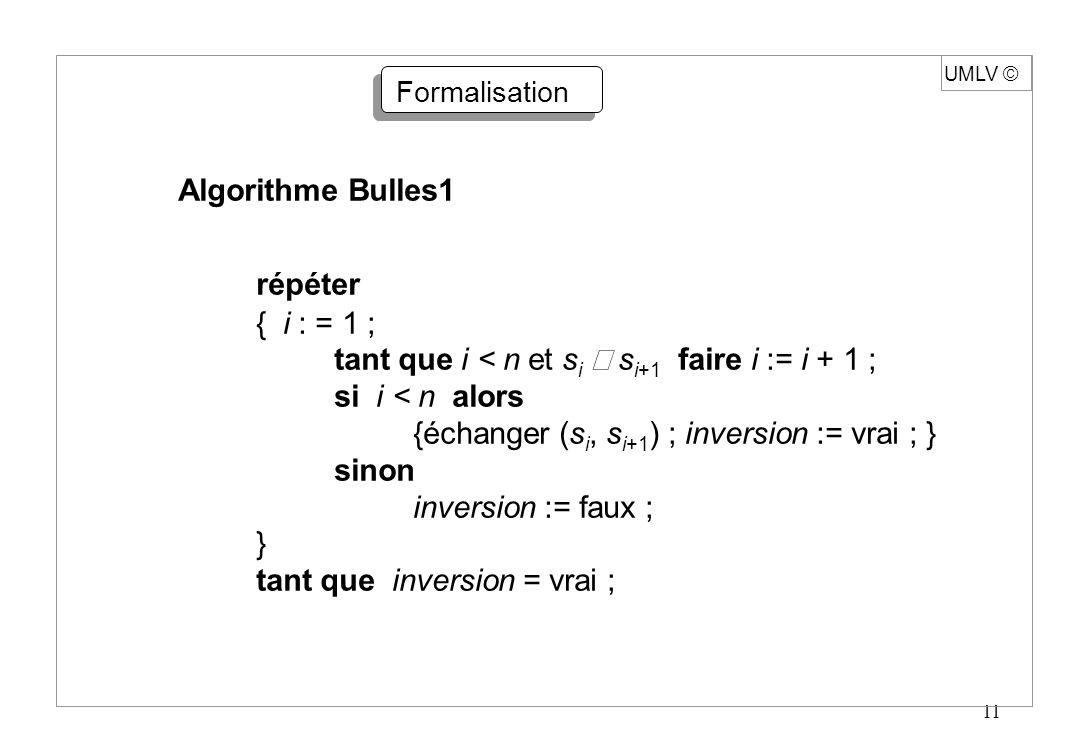 11 UMLV Formalisation Algorithme Bulles1 répéter { i : = 1 ; tant que i < n et s i s i+1 faire i := i + 1 ; si i < n alors {échanger (s i, s i+1 ) ; i