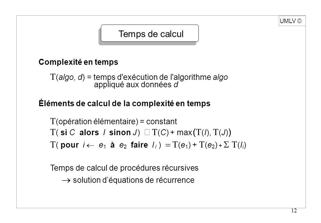 12 UMLV Temps de calcul Complexité en temps T (algo, d) = temps d'exécution de l'algorithme algo appliqué aux données d Éléments de calcul de la compl