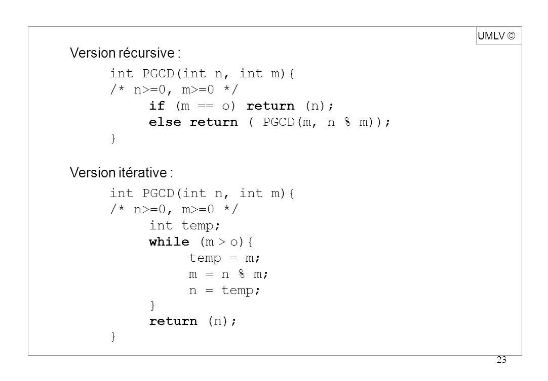23 UMLV Version récursive : int PGCD(int n, int m){ /* n>=0, m>=0 */ if (m == o) return (n); else return ( PGCD(m, n % m)); } Version itérative : int