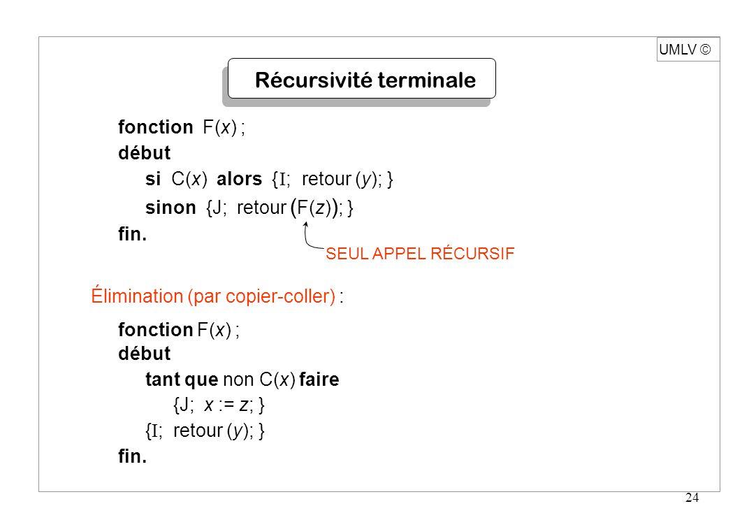 24 Récursivité terminale fonction F(x) ; début si C(x) alors { I ; retour (y); } sinon {J; retour ( F(z) ) ; } fin. SEUL APPEL RÉCURSIF Élimination (p
