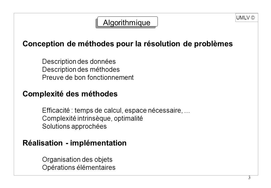 3 UMLV Algorithmique Conception de méthodes pour la résolution de problèmes Description des données Description des méthodes Preuve de bon fonctionnem