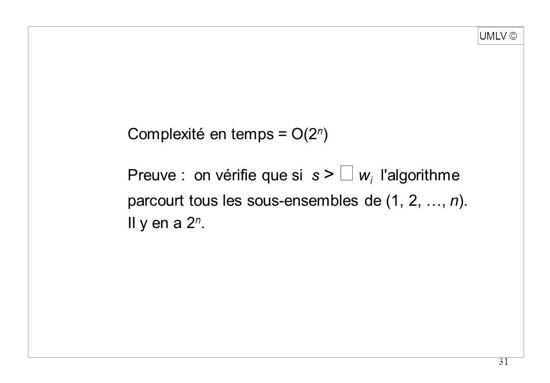 31 Complexité en temps = O(2 n ) Preuve : on vérifie que si s > w i l'algorithme parcourt tous les sous-ensembles de (1, 2, …, n). Il y en a 2 n. UMLV