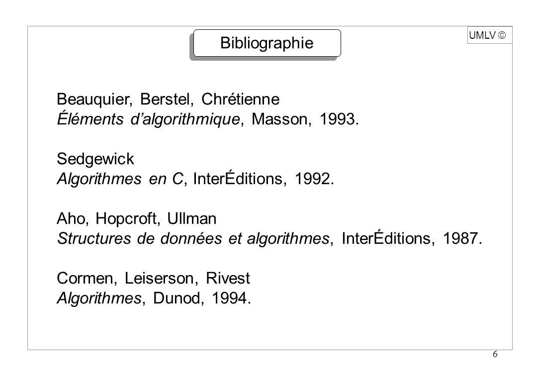 6 UMLV Bibliographie Beauquier, Berstel, Chrétienne Éléments dalgorithmique, Masson, 1993. Sedgewick Algorithmes en C, InterÉditions, 1992. Aho, Hopcr