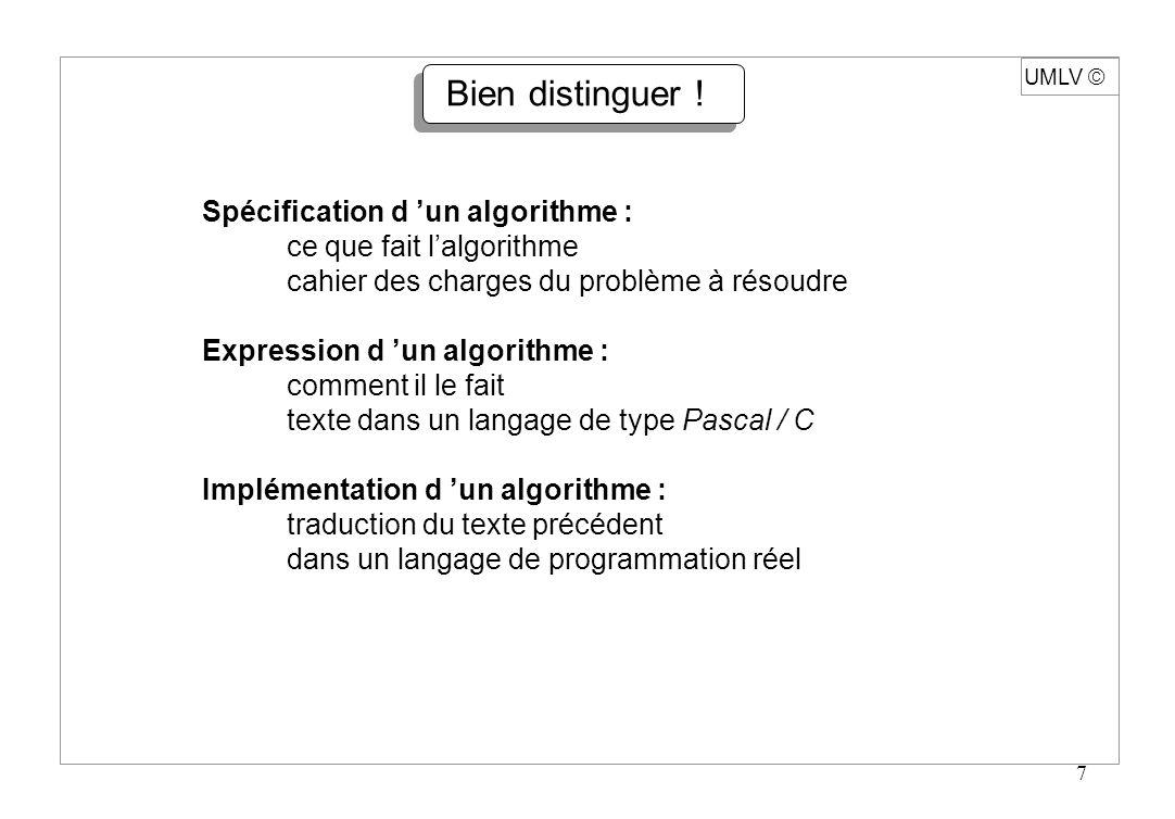 7 UMLV Spécification d un algorithme : ce que fait lalgorithme cahier des charges du problème à résoudre Expression d un algorithme : comment il le fa