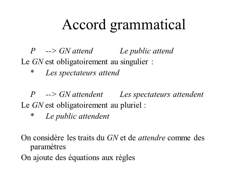 Accord grammatical P--> GN attendLe public attend Le GN est obligatoirement au singulier : *Les spectateurs attend P--> GN attendentLes spectateurs at