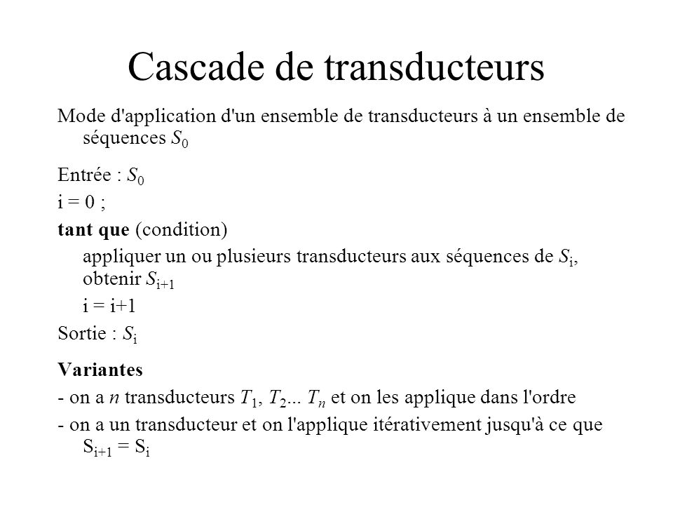 Cascade de transducteurs Mode d'application d'un ensemble de transducteurs à un ensemble de séquences S 0 Entrée : S 0 i = 0 ; tant que (condition) ap