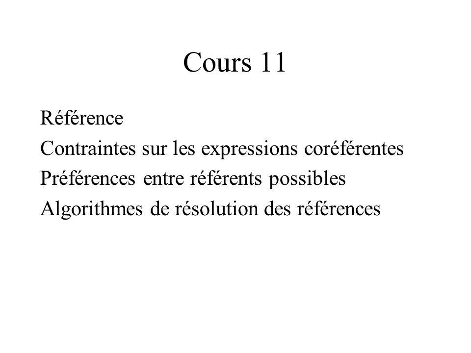Cours 11 Référence Contraintes sur les expressions coréférentes Préférences entre référents possibles Algorithmes de résolution des références